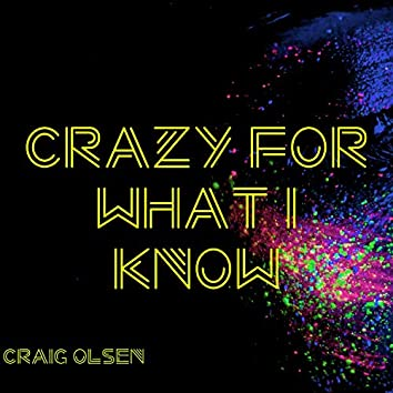 Crazy for What I Know