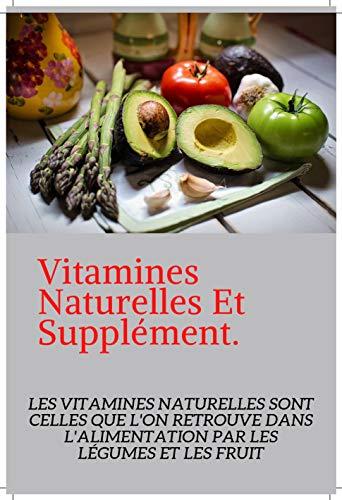 Vitamines Naturelles Et Compléments: Vitamine Indispensable Naturelles Et Suppléments. Vitamine Et Bienfaits. (French Edition)