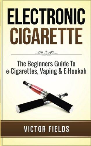 Electronic Cigarette: The Beginners Guide To e-Cigarettes, Vaping & E-Hookah