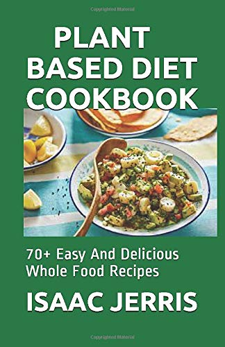 PLANT BASED DIET COOKBOOK: 70+ Easy And Delicious Whole Food Recipes