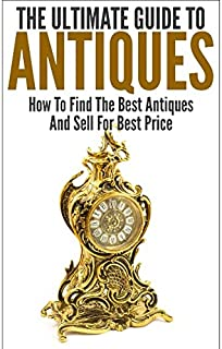 The Ultimate Guide To Antiques: How To Find The Best Antiques and Sell For Best Price