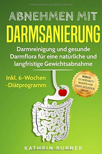 Abnehmen mit Darmsanierung: Darmreinigung und gesunde Darmflora für eine natürliche und langfristige Gewichtsabnahme | Inkl. 6-Wochen-Diätprogramm | Rezepte für einen gesunden Darm