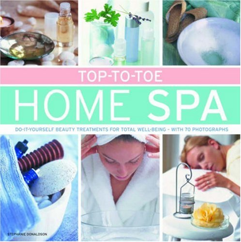 Top-to-toe Home Spa: Do-it-Yourself Beauty Treatments for Total Well-being; With 70 Photographs