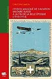 L'envol manqué de l'aviation militaire suisse à la fin de la Belle Époque (1910-1914)