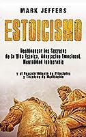Estoicismo: Desbloquear los Secretos de la Vida Estoica, Adaptación Emocional, Mentalidad Inalterable y el Descubrimiento de Principios y Técnicas de Meditación