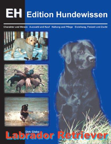 Labrador Retriever: Charakter und Wesen, Auswahl und Kauf, Haltung und Pflege, Erziehung, Freizeit und Zucht (Edition Hundewissen)