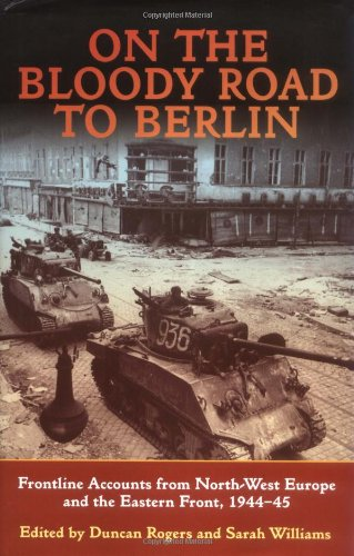 On the Bloody Road to Berlin: Frontline Accounts from North-west Europe & the Eastern Front 1944-45