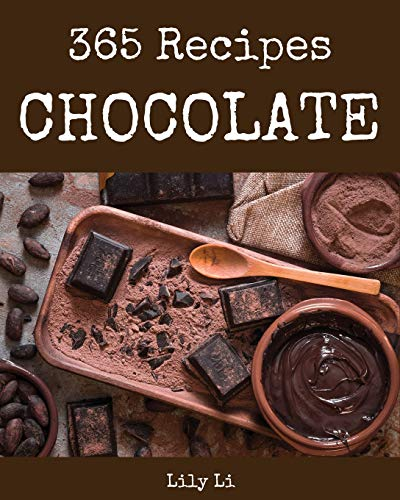 Chocolate 365: Enjoy 365 Days With Amazing Chocolate Recipes In Your Own Chocolate Cookbook! [Book 1]