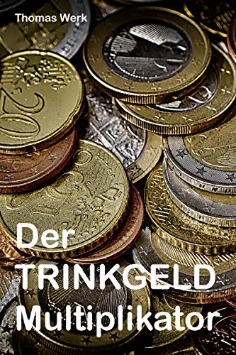Der Trinkgeld Multiplikator: Machen Sie ordentlich Kasse! (German Edition)