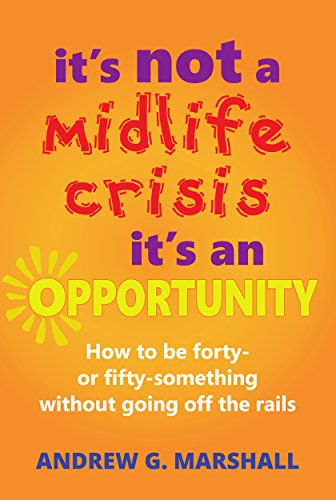 It's Not A Midlife Crisis, It's An Opportunity: How to be forty- or fifty-something without going off the rails (English Edition)