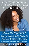 How to Grow Your Hair Healthy & Long with Natural Oils: Choose the Right Oils & Learn How to Use Them to Achieve Optimal Growth (Healthy Hair Care Series)