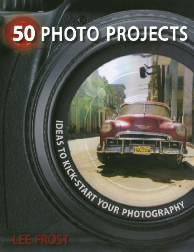 50 Photo Projects: Ideas to Kick- Start Your Photography