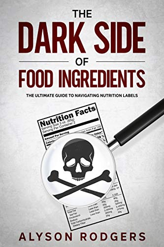 The Dark Side of Food Ingredients: The Ultimate Guide to Navigating Nutrition Labels by [Alyson Rodgers]