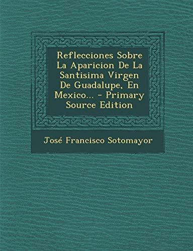 Reflecciones Sobre La Aparicion De La Santisima Virgen De Guadalupe, En Mexico...