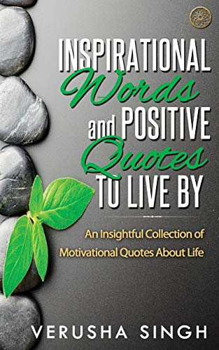 Inspirational Words And Positive Quotes To Live By: An Insightful Collection Of Motivational Quotes About Life