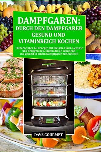 Dampfgaren: Durch den Dampfgarer gesund und Vitaminreich Kochen: Entdecke über 60 Rezepte mit Fleisch, Fisch, Gemüse und Beilagen neu, indem du sie schonend und gesund in einem Dampfgarer zubereitest!