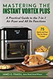 Mastering the Instant Vortex Plus: A Practical Guide to the 7-in-1 Air Fryer and All Its Functions