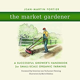 The Market Gardener     A Successful Grower's Handbook for Small-Scale Organic Farming              Written by:                                                                                                                                 Jean-Martin Fortier                               Narrated by:                                                                                                                                 Diego Footer                      Length: 7 hrs and 3 mins     3 ratings     Overall 5.0