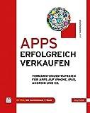 Apps erfolgreich verkaufen: Vermarktungsstrategien für Apps auf iPhone, iPad, Android und Co.