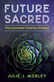 Future Sacred: The Connected Creativity of Nature by [Julie J. Morley, Glenn Aparicio Parry]