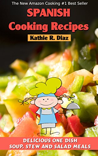 Spanish Cooking Recipes: Delicious One Dish, Soup, Stew and Salad Meals