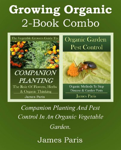 Growing Organic - 2-Book Combo: Companion Planting And Pest Control In An Organic Vegetable Garden