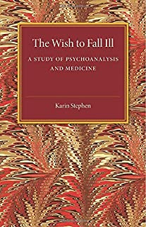 The Wish to Fall Ill: A Study of Psychoanalysis and Medicine
