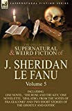 The Collected Supernatural and Weird Fiction of J. Sheridan Le Fanu: Volume 5-Including One Novel, 'The Rose and the Key, ' One Novelette, 'Spalatro,