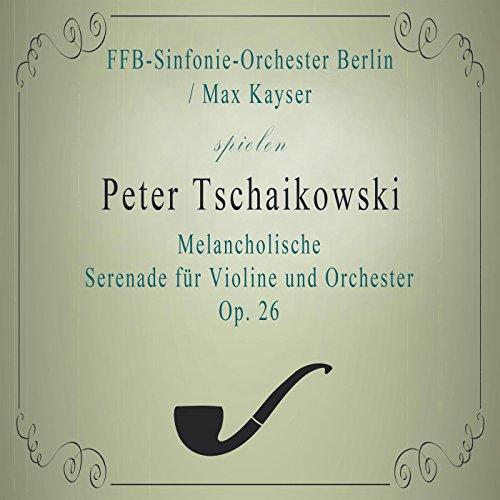 FFB-Sinfonie-Orchester Berlin / Max Kayser spielen: Peter Tschaikowski: Melancholische Serenade für Violine und Orchester B Minor, Op. 26: Andante