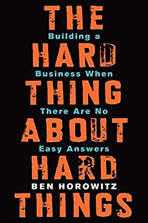The Hard Thing About Hard Things: Building a Business When There Are No Easy Answers