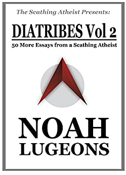 Diatribes, Volume 2: 50 More Essays from a Scathing Atheist (The Scathing Atheist Presents) by [Noah Lugeons]