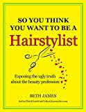 So You Think You Want To Be A Hairstylist (English Edition)
