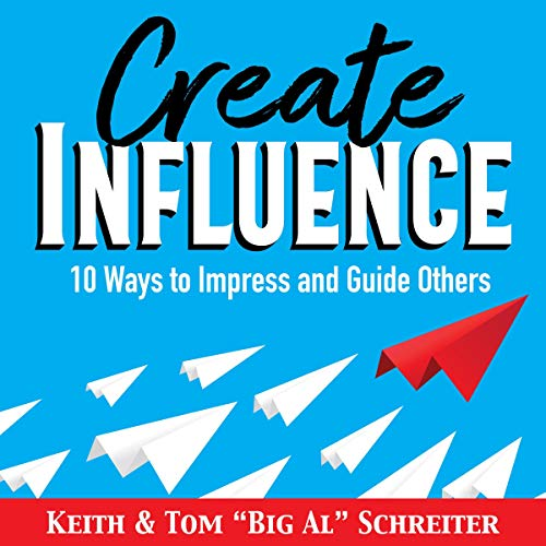 "Create Influence: 10 Ways to Impress and Guide Others Audiobook By Keith Schreiter, Tom ""Big Al"" Schreiter cover art"