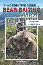 The DEFINITIVE GUIDE to BEAR BAITING in Alaska: LESSONS-LEARNED the HARD WAY so YOU DON'T HAVE TO