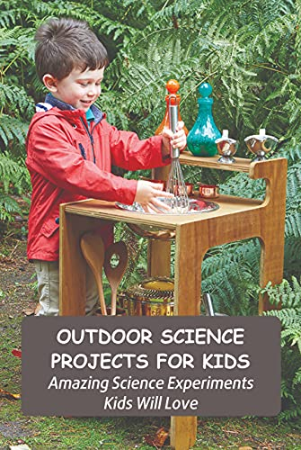 Outdoor Science Projects for Kids: Amazing Science Experiments Kids Will Love: Outdoor Science Experiments for Kids (English Edition)