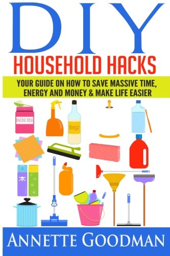 DIY Household Hacks: Your Guide On How To Save Massive Time, Energy and Money & Make Life Easier - 155 tips + 41 recipes (The Best Lifehacks)