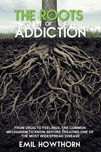 THE ROOTS OF ADDICTION: From Drug to Feelings, the Common Mechanism to know before treating one of the most widespread Disease by [Emil Howthorn]