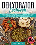 Dehydrator Cookbook: How To Dehydrate Your Favorite Food At Home, With Incredible Health And Easy Recipes, Including Making Fruits Leather, Vegetables, Meats, Tea & Just-Add-Water Meals!