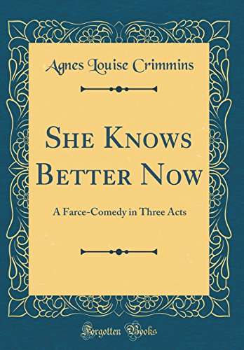 She Knows Better Now: A Farce-Comedy in Three Acts (Classic Reprint)