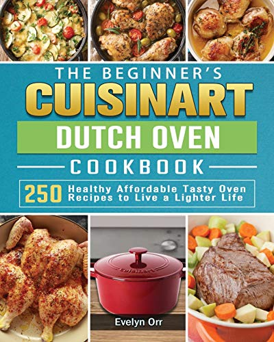 The Beginner's Cuisinart Dutch Oven Cookbook: 250 Healthy Affordable Tasty Oven Recipes to Live a Lighter Life