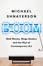 Boom: Mad Money, Mega Dealers, and The Rise of Contemporary Art [Michael Shnayerson]