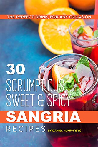 30 Scrumptious, Sweet Spicy Sangria Recipes: The Perfect Drink, For Any Occasion (English Edition)