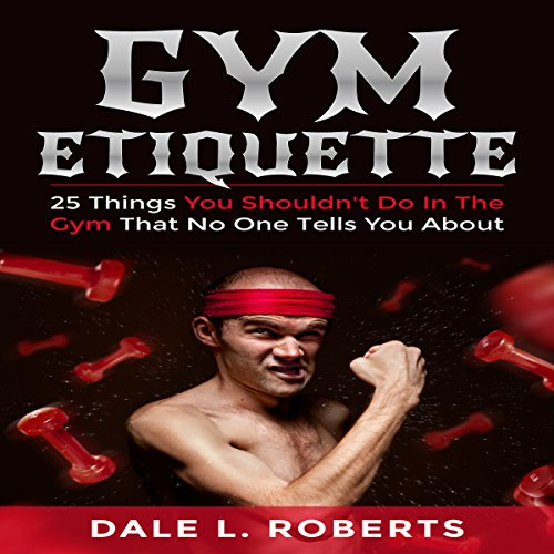 Gym Etiquette: 25 Things You Shouldn't Do in the Gym That No One Tells You About audiobook cover art