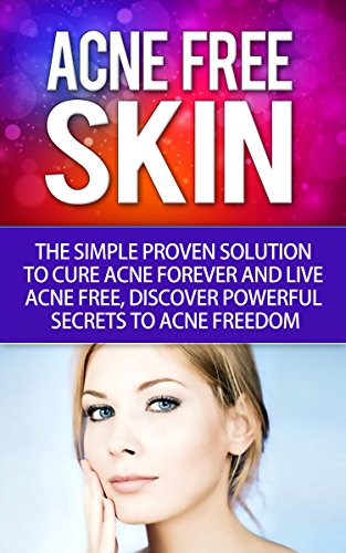 Acne-Free Skin: Simple Proven Solution To Cure Acne Forever and Live Acne-Free, Discover Powerful Secrets To Acne Freedom (English Edition)