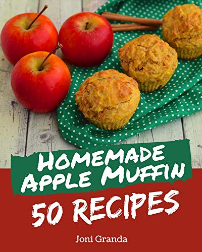 50 Homemade Apple Muffin Recipes: An Apple Muffin Cookbook You Will Love