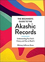 The Beginner's Guide to the Akashic Records: Understanding Your Soul's History and How to Read It