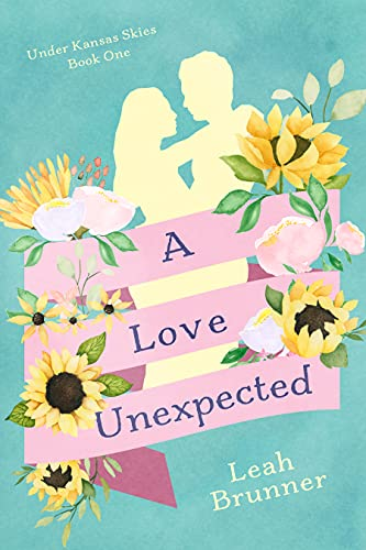 A Love Unexpected : This is a sweet, closed-door romance and can be read as a stand-alone. (Under Kansas Skies Book 1) by [Leah Brunner]