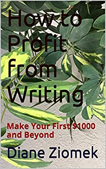 How to Profit from Writing: Make Your First 1000 and Beyond by [Diane Ziomek]