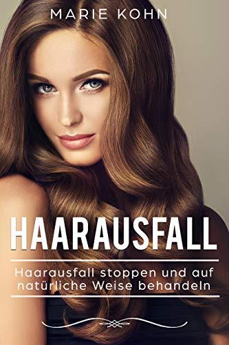 Haarausfall: Haarausfall stoppen und auf natürliche Weise behandeln - Haarausfall bei Frauen und Männern natürlich heilen, Behandlung durch Naturheilkunde...
