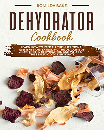 Dehydrator cookbook: Learn how to keep all the nutritional elements and extending the deadline of your food by dehydration and what are the best food to dehydrate